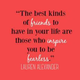 Friends Who Inspire You To Be Fearless