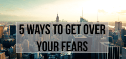 Be Fearless: 5 Ways to Get Over Your Fears