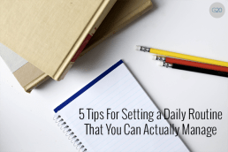 5 Tips For Setting a Daily Routine That You Can Actually Manage