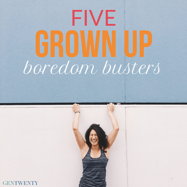 5 Grown Up Boredom Busters
