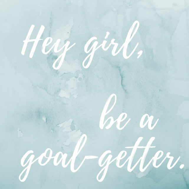 Hey girl, be a goal-getter.