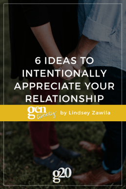 6 Ideas To Intentionally Appreciate Your Relationship