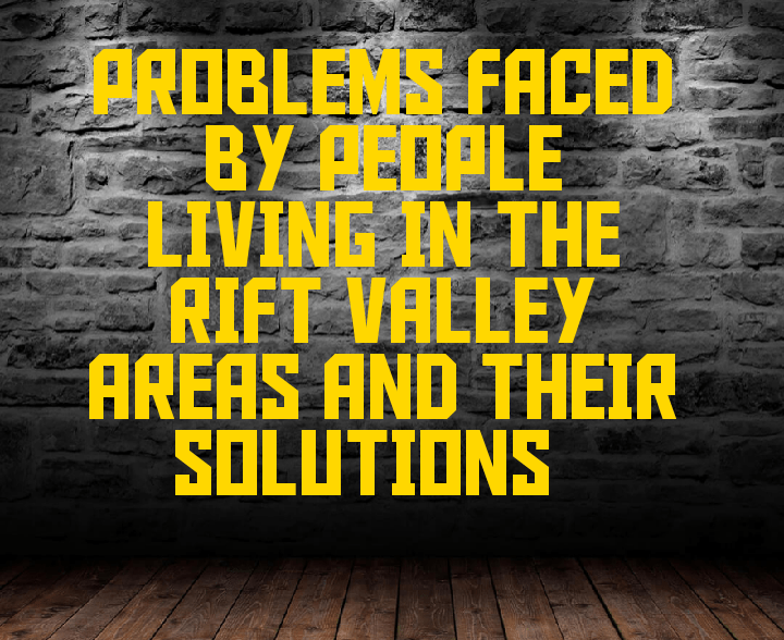 Problems facing people living in rift valley areas and their solutions