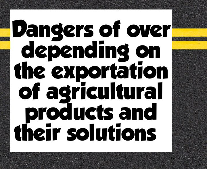Dangers of overdepending on the exportation of agricultural products and their solutions