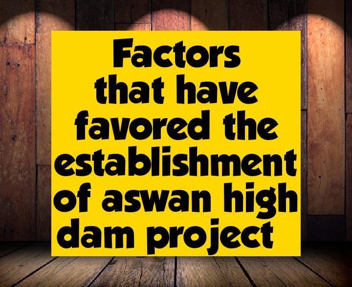 Factors that favoured the establishment of Aswan high dam project