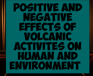 Advantages and disadvantages of volcanic activities on human activities and environment