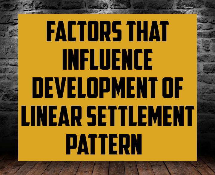 Factors that influence development of linear settlement pattern
