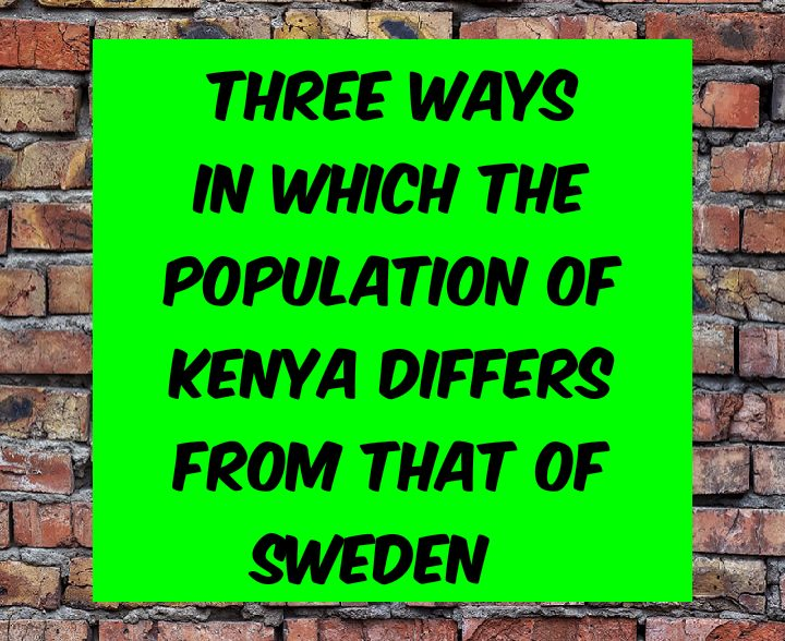 Three ways in which the population of Kenya differs from that of Sweden
