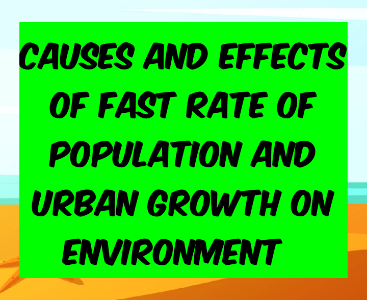 CAUSES AND EFFECTS OF FAST RATE OF POPULATION AND URBAN GROWTH ON ENVIRONMENT
