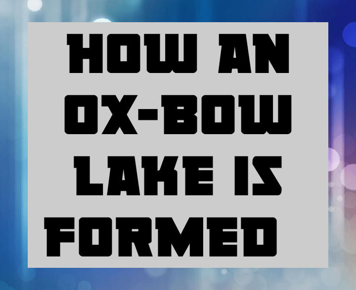 How an ox bow lake is formed