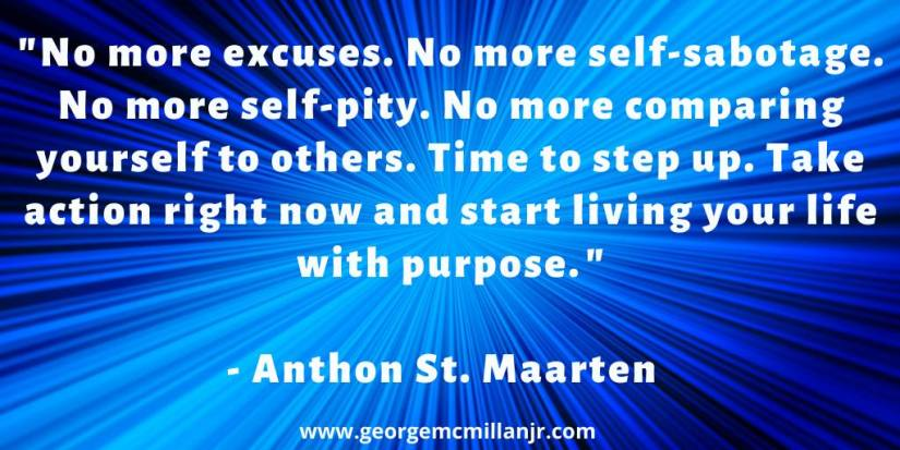 "A blue blog image of an Anthon St. Maarteen quote that says, ""No more excuses. No more self-sabotage. No more self-pity. No more comparing yourself to others. Time to step up. Take action right now and start living your life with purpose.⁠"""