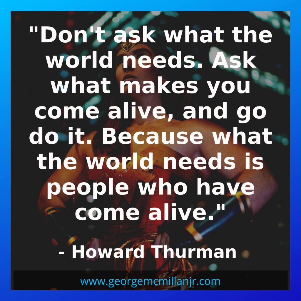 An image of a quote that says Don't ask what the world needs. Ask what makes you come alive, and go do it. Because what the world needs is people who have come alive. By Howard Thurman