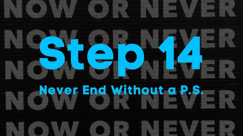 A blog image that says now or never over and over. Step 14. Never end without a P.S.
