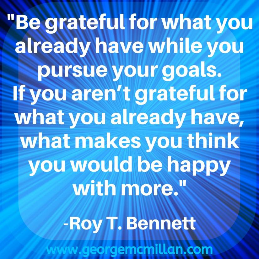 "A blue image with a quote that says, ""Be grateful for what you already have while you pursue your goals. If you aren't grateful for what you already have, what makes you think you would be happy with more."" -Roy T. Bennett"