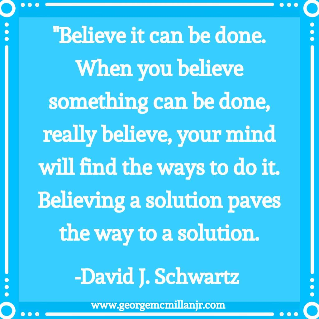 "A blue image that says, ""Believe it can be done. When you believe something can be done, really believe, your mind will find the ways to do it. Believing a solution paves the way to a solution."" by David J. Schwartz."
