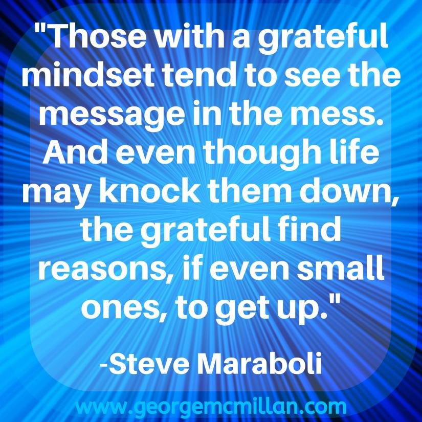 "A blue image quote that say ""Those with a grateful mindset tend to see the message in the mess. And even though life may knock them down, the grateful find reasons, if even small ones, to get up."" -Steve Maraboli"