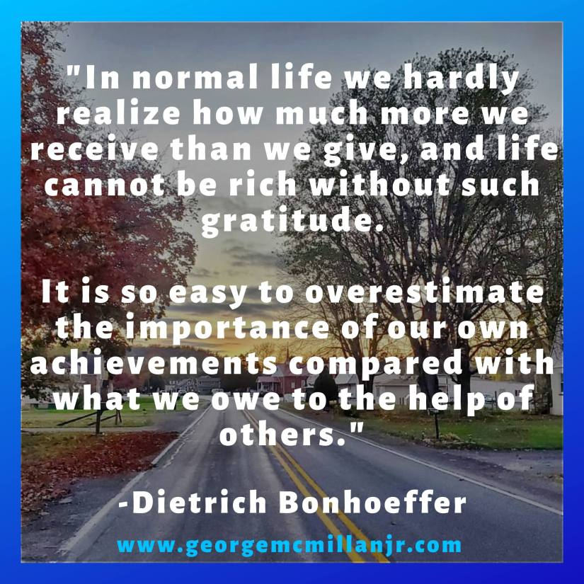 "A gratitude quote image that says, ""In normal life we hardly realize how much more we receive than we give, and life cannot be rich without such gratitude. It is so easy to overestimate the importance of our own achievements compared with what we owe to the help of others."" -Dietrich Bonhoeffer"