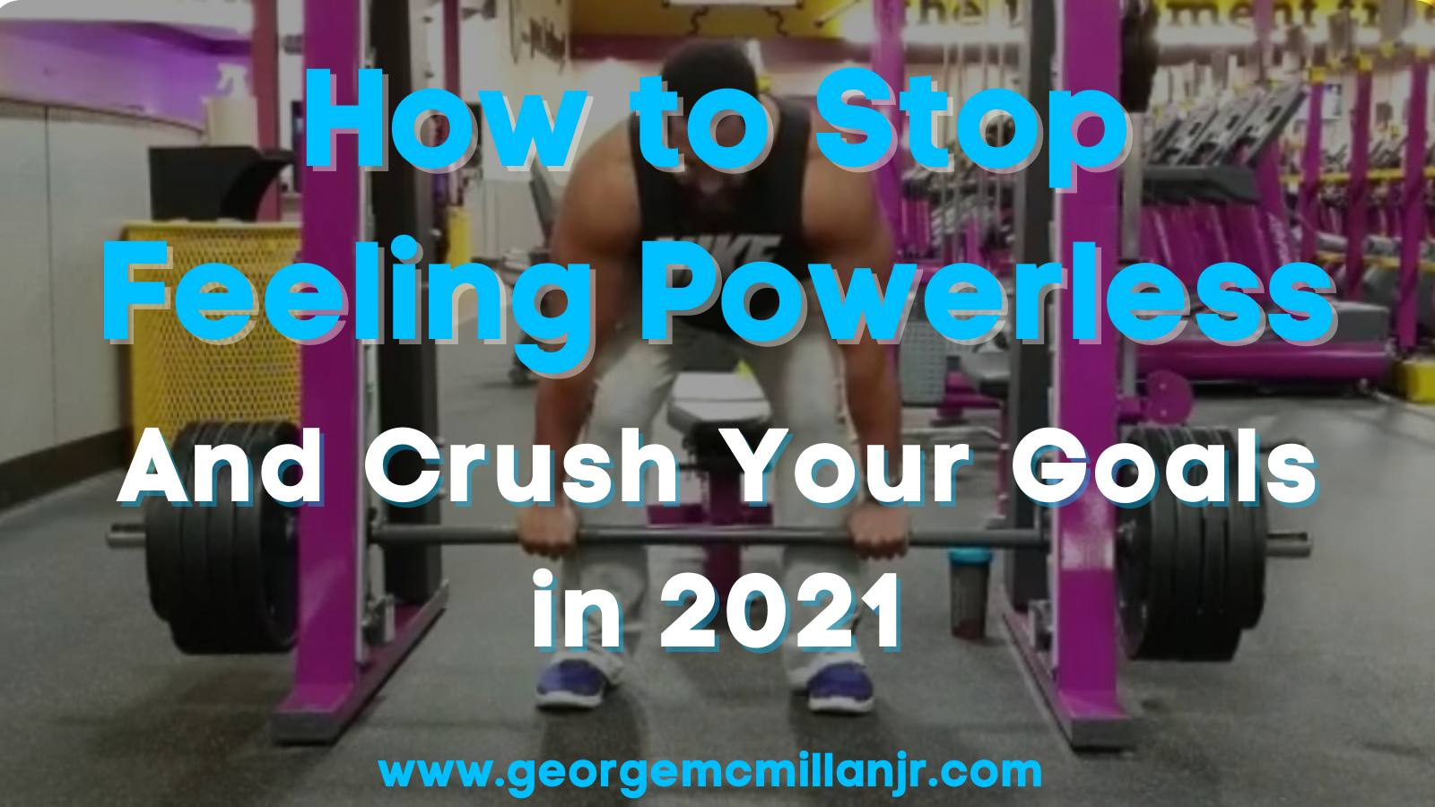 Image of a black man deadlifting at the gym and says, How to Stop Feeling Powerless and Crush Your Goals in 2021.