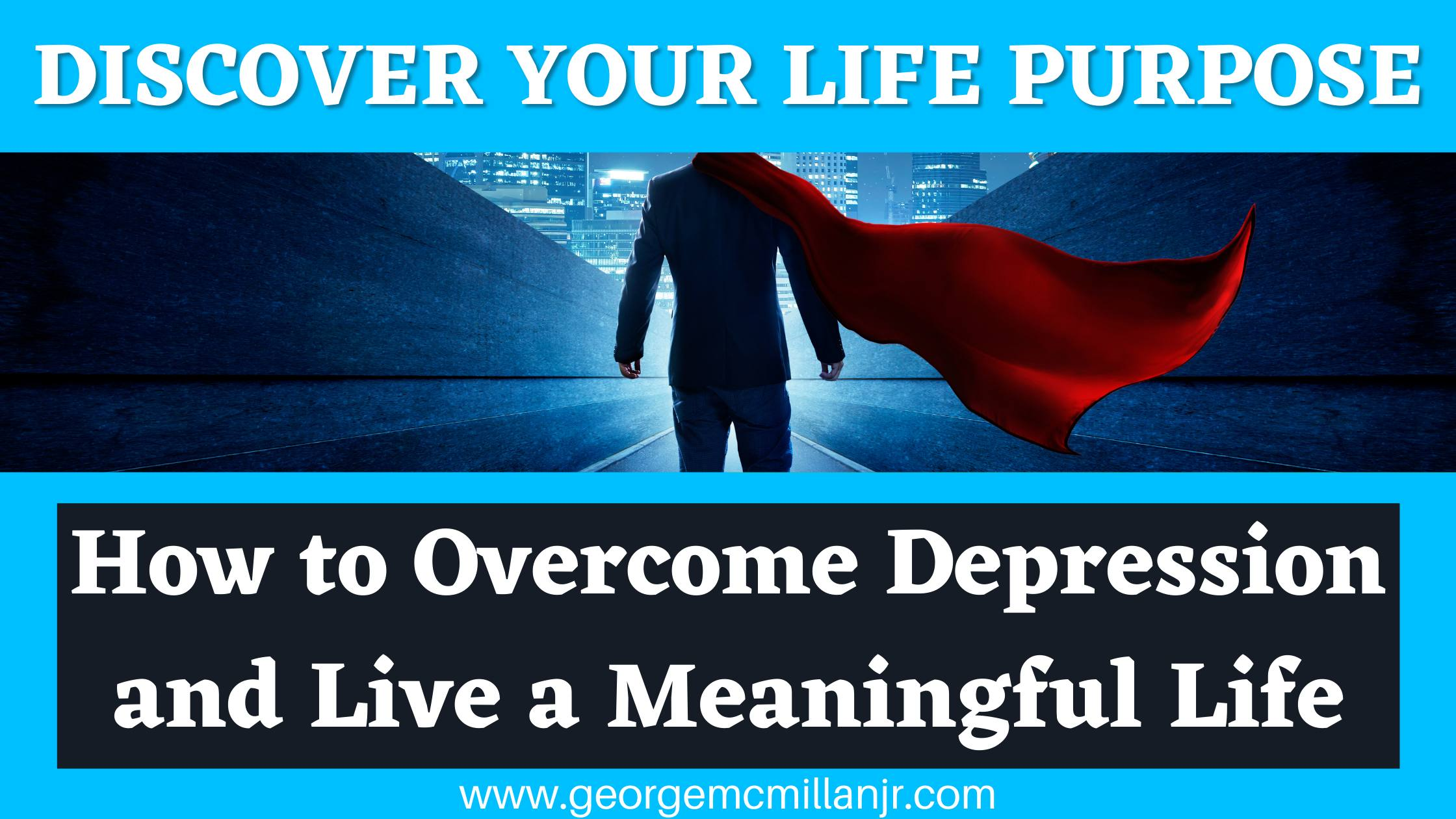 A blue blog post featured image of a man in a superhero cape, titled Discover Your Life Purpose: How to Overcome Depression and Live a Meaningful Life by George McMillan, Jr.