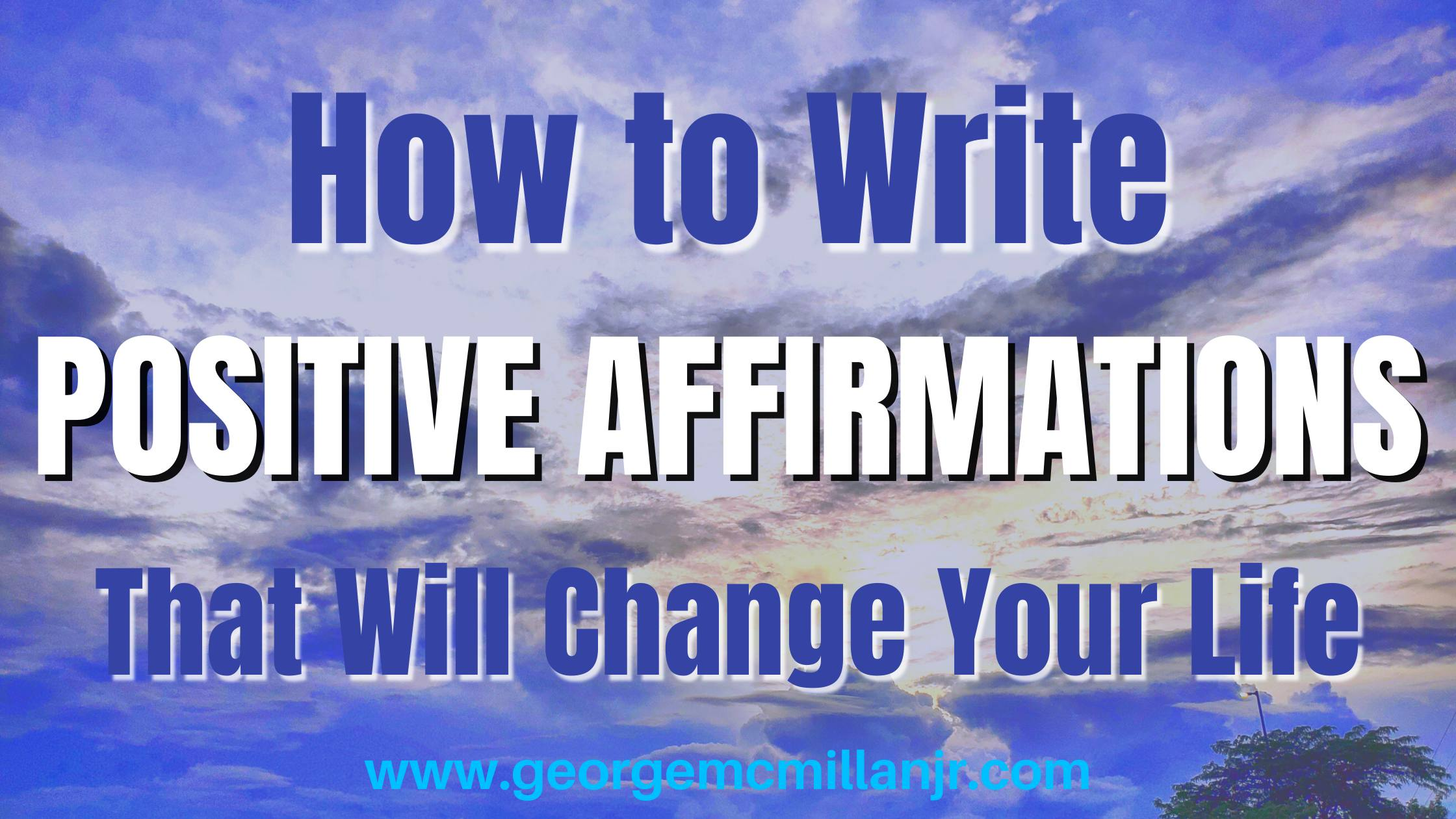 A blog post featured image of a vibrant blue sunset, with dark blue and white text that says, How to Write Positive Affirmations That Will Change Your Life by www.georgemcmillanjr.com.