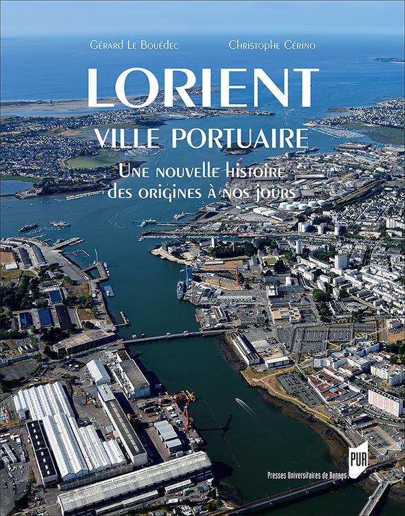 Lorient ville portuaire, une nouvelle histoire des origines à nos jours, Christophe Cérino et Gérard Le Bouëdec, Presses Universitaires de Rennes (couverture)