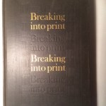 Breaking Into Print: Being a Compilation of Papers Wherein Each of a Select Group of Authors Tells of the Difficulties of Authorship & How Such Trials are Met