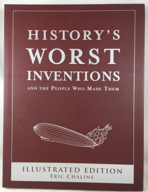 History's Worst Inventions: And the People Who Made Them