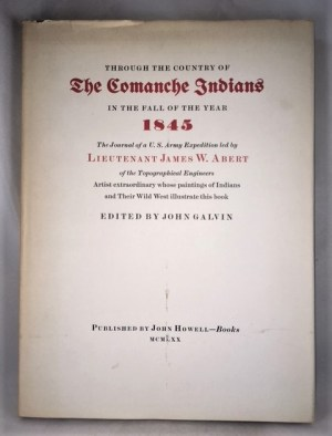 Through The Country Of The Comanche Indians In The Fall Of The Year 1845 The Journal Of A U. S. Army Expedition Led By Lieutenant James W. Abert Of The Topographical Engineers Artist Extraordinary Whose Paintings Of Indians And Their Wild West