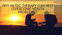 Why Music Therapy Can Help Overcome Health Problems?