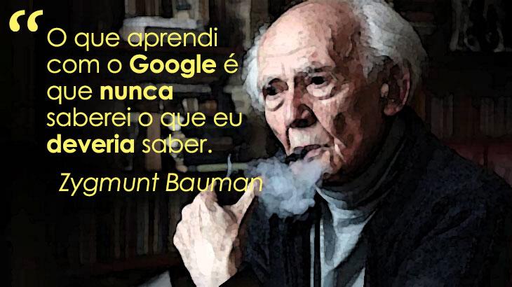 O que aprendi com o Google é que nunca saberei o que eu deveria saber. Zygmunt Bauman