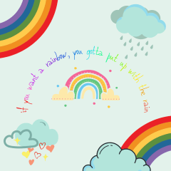 if you want a rainbow, you gotta put up with the rain