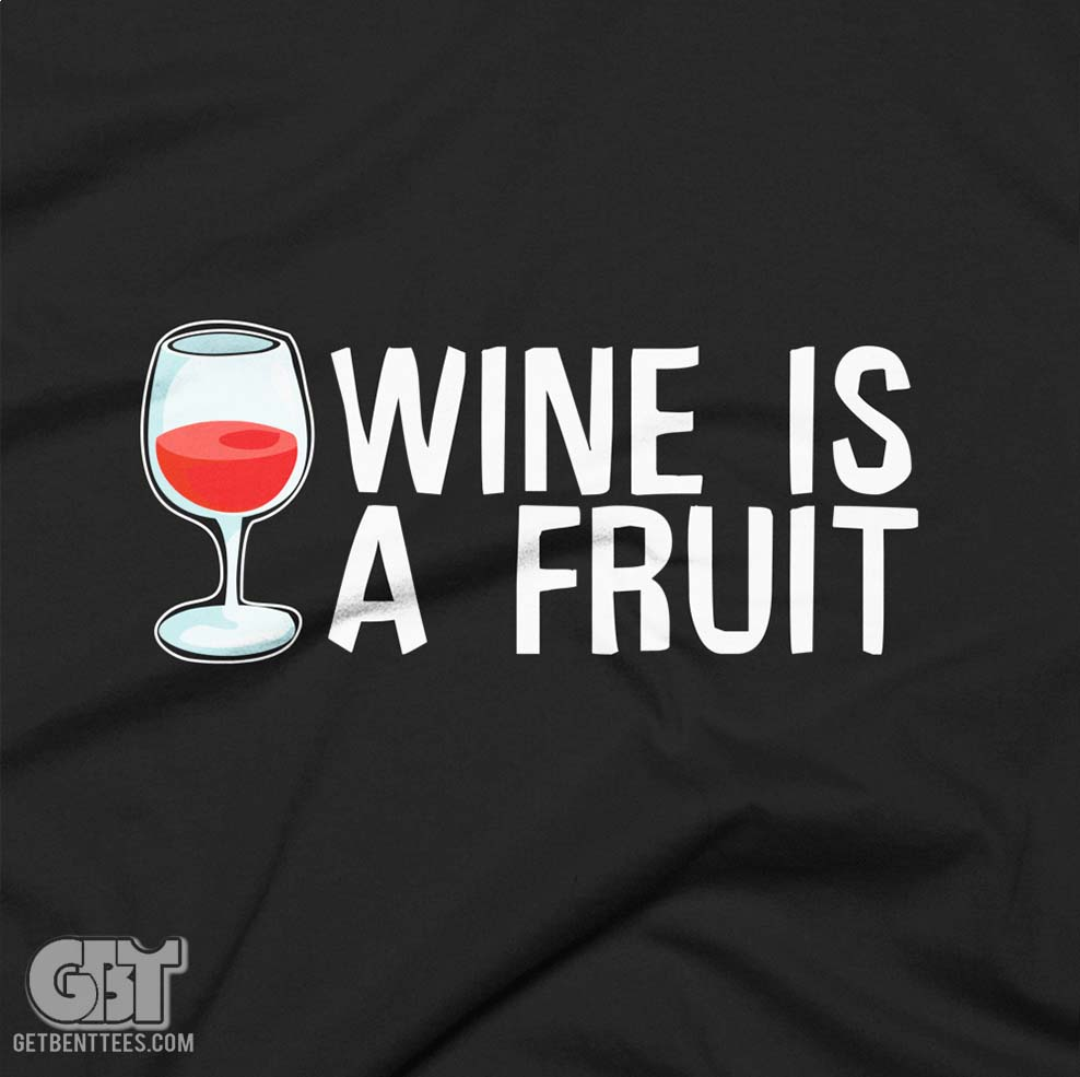 Wine Is A Fruit Wine Drinking Funny Tshirt — Get Bent Tees