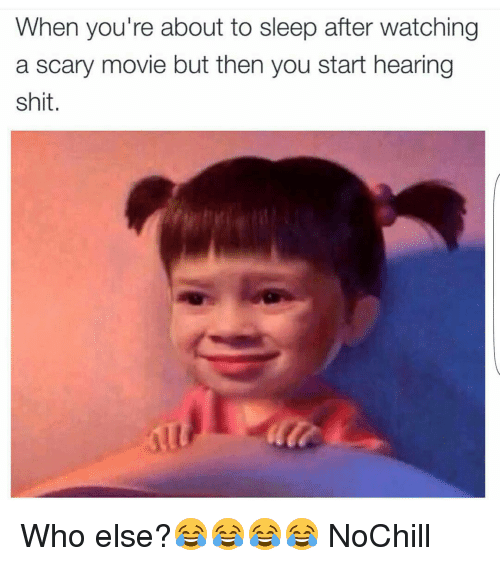 when you are about to sleep after watching a scary movie but then you start hearing shit. who else.. no chill...