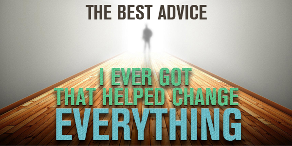 006: The Best Advice I Ever Got That Helped Change Everything