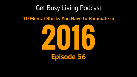 GBL 056: 10 Mental Blocks You Have to Eliminate to Make 2016 the Best