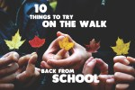 10 Things To Try On The Walk Back From School