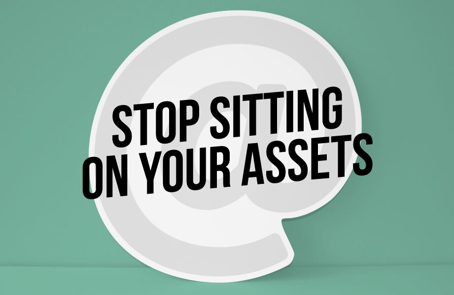 stop sitting on your assets
