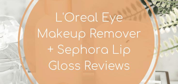 L'Oreal Eye Makeup Remover + Sephora Lip Gloss Reviews