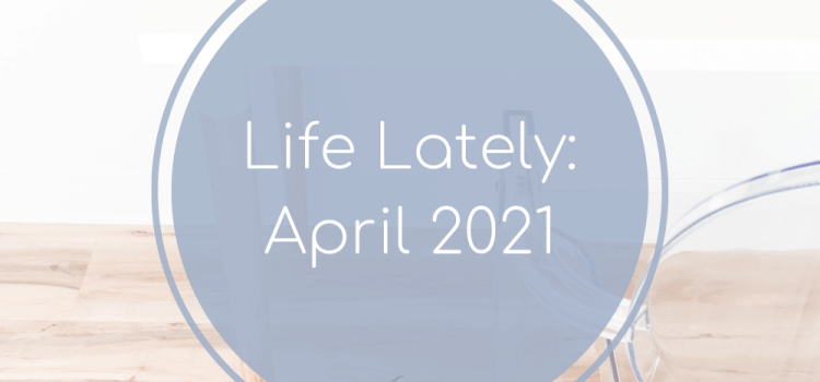 Life Lately: April 2021