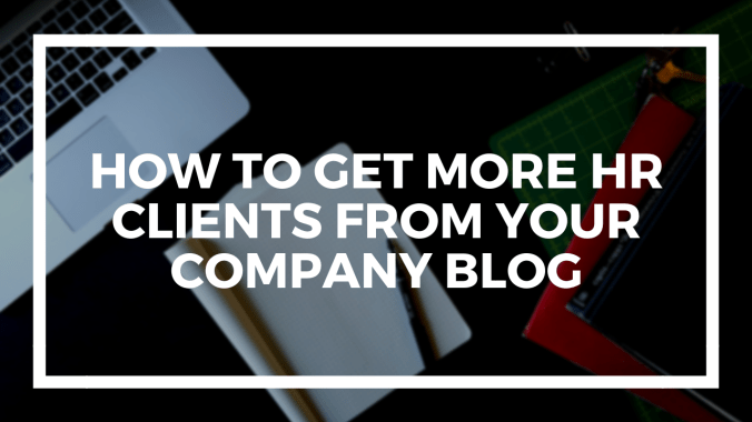 How To Get More HR Clients From Your Company Blog