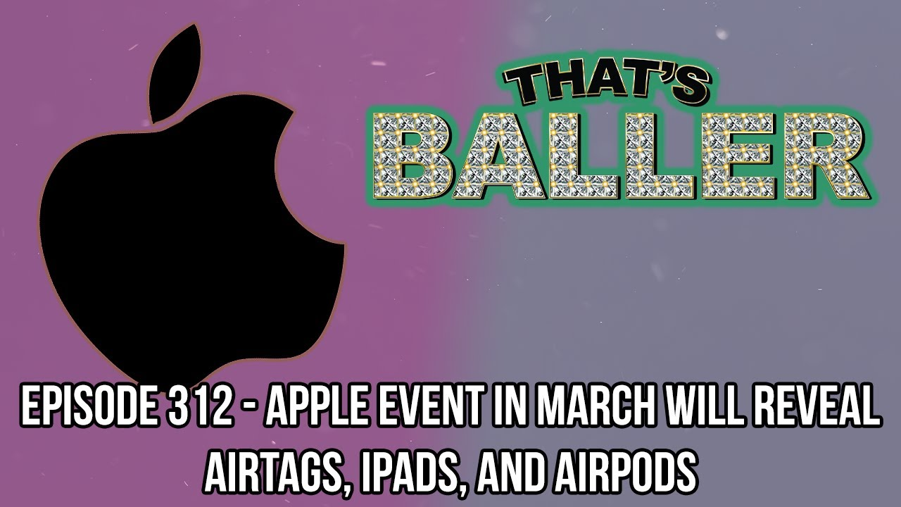 That's Baller - Episode 312 - Apple Event In March Will Reveal AirTags, iPads, and AirPods