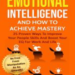 Emotional Intelligence And How To Achieve Mastery : 25 Proven Ways To Improve Your People Skills