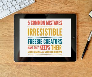 5 Common Mistakes Irresistible Freebie Creators Make That Keeps Their Lists Small & Unresponsive