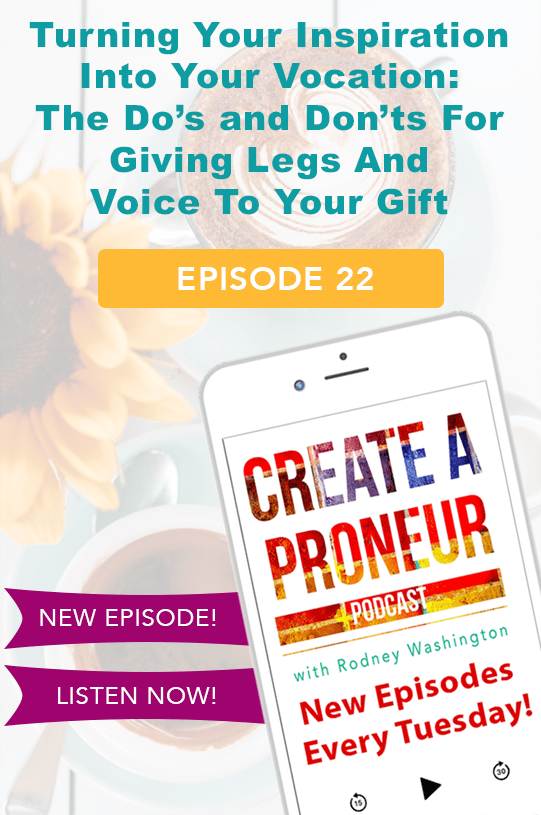 Episode 022: Turning Your Inspiration Into Your Vocation: The Do's and Don'ts For Giving Legs And Voice To Your Gift