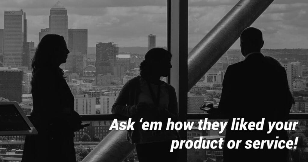 Ask your customers how they're getting on with your product or service.