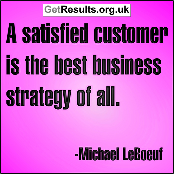 get results: a satisfied customer is the best business strategy of all