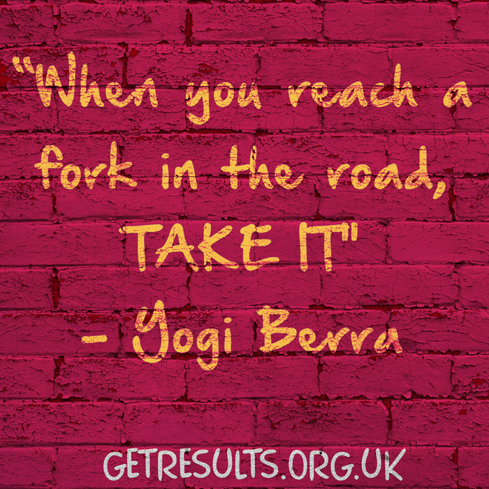 Get Results: when you come to a fork in the road, take it