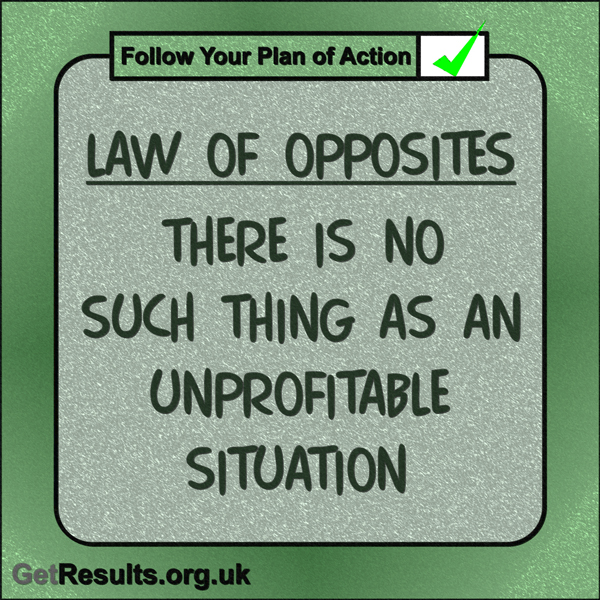 "Get Results: ""Law of Opposites: There is no such thing as an unprofitable situation."""