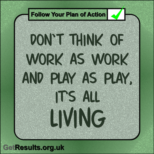 "Get Results: ""Don't think of work as work and play as play, it's all living."""
