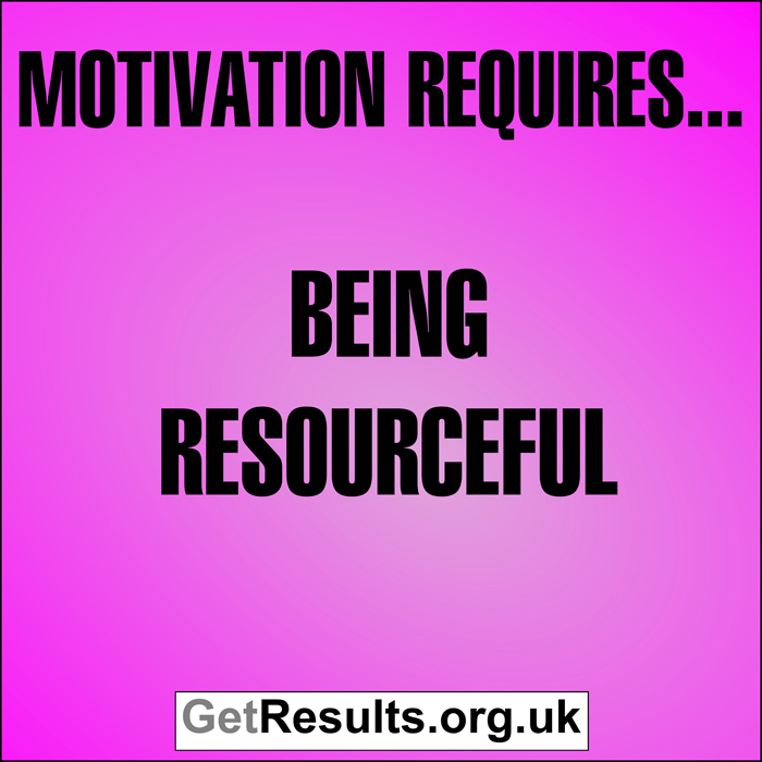 Get Results: Motivation requires...being resourceful